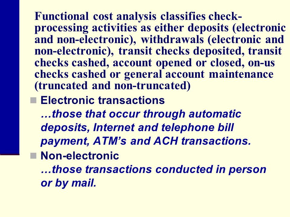 Functional cost analysis classifies check-processing activities as either deposits (electronic and non-electronic), withdrawals (electronic and non-electronic), transit checks deposited, transit checks cashed, account opened or closed, on-us checks cashed or general account maintenance (truncated and non-truncated)