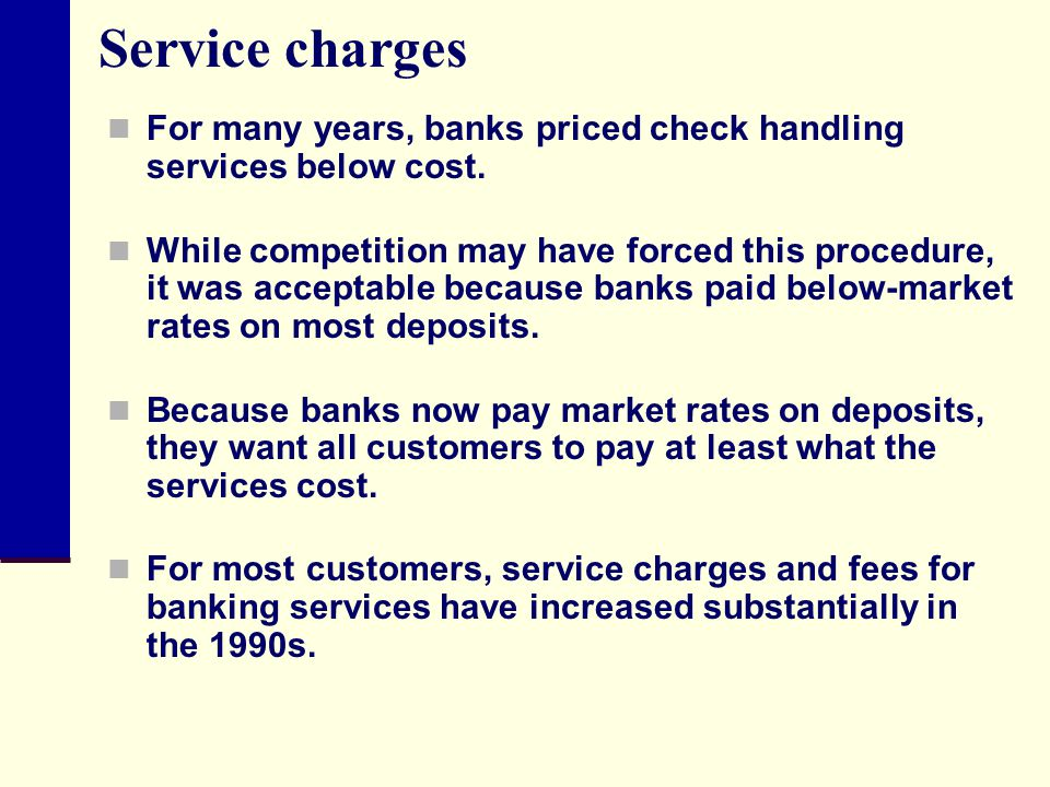 Service charges For many years, banks priced check handling services below cost.