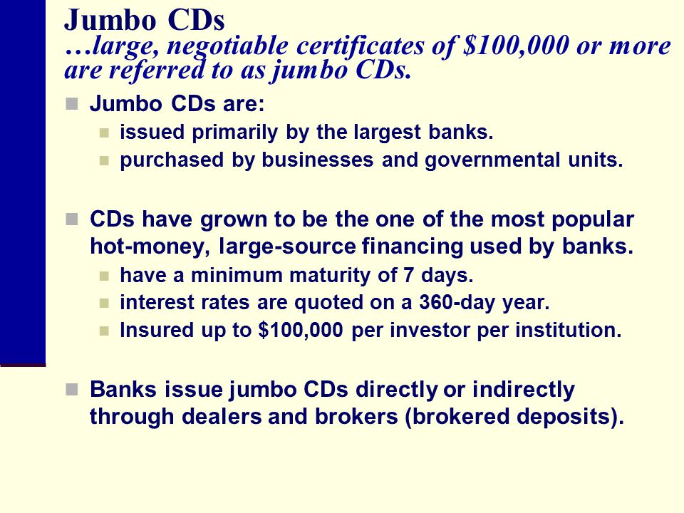 Jumbo CDs …large, negotiable certificates of $100,000 or more are referred to as jumbo CDs.
