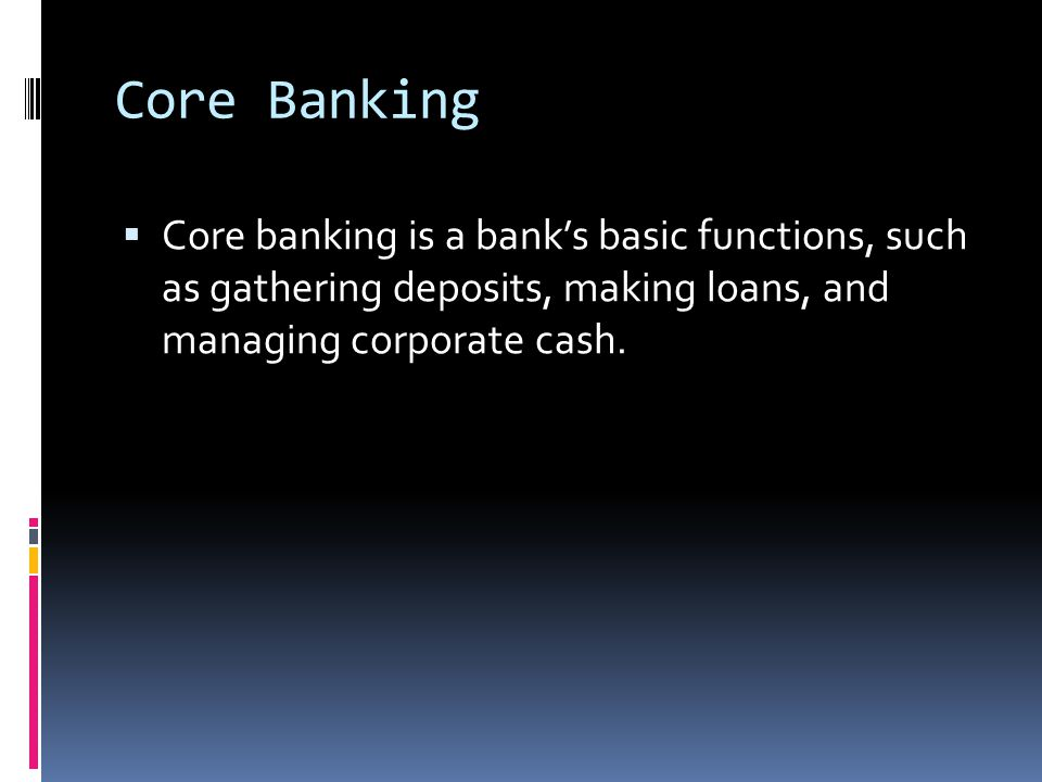 Core Banking Core banking is a bank's basic functions, such as gathering deposits, making loans, and managing corporate cash.