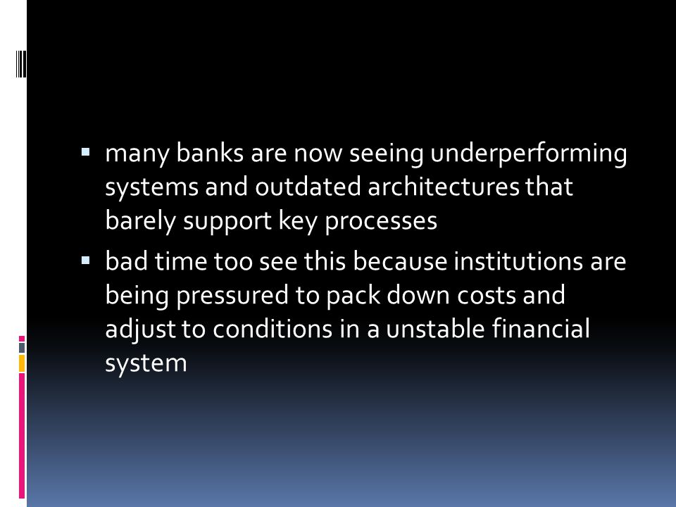 many banks are now seeing underperforming systems and outdated architectures that barely support key processes