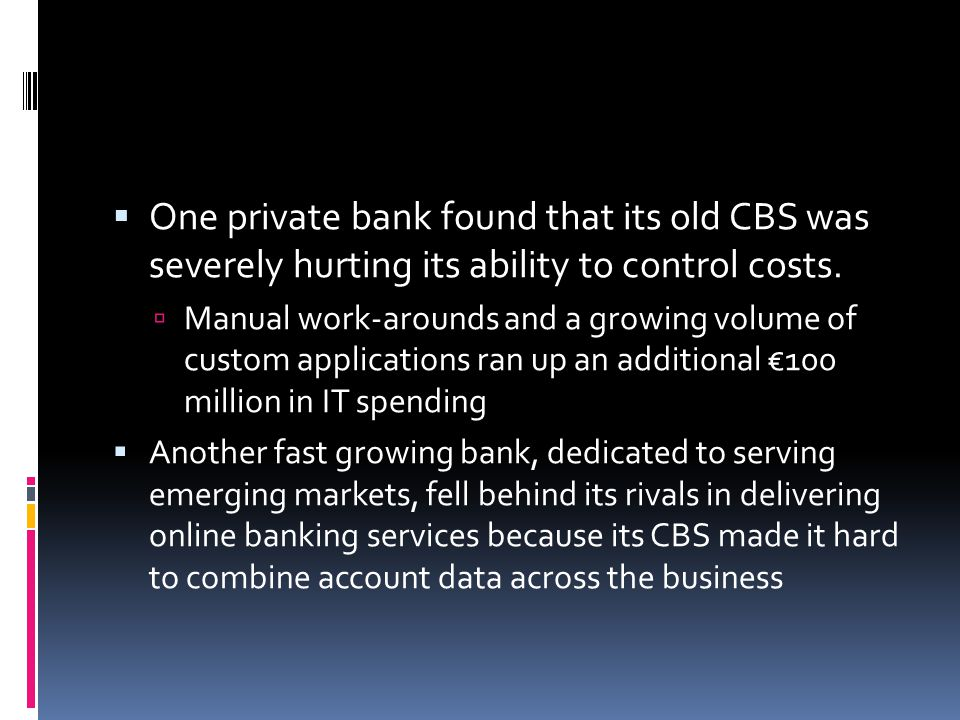 One private bank found that its old CBS was severely hurting its ability to control costs.
