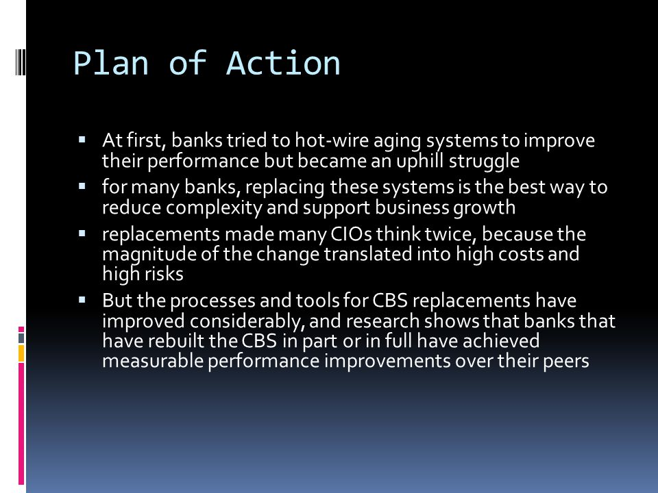 Plan of Action At first, banks tried to hot-wire aging systems to improve their performance but became an uphill struggle.