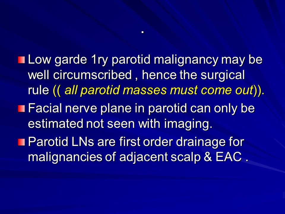 . Low garde 1ry parotid malignancy may be well circumscribed , hence the surgical rule (( all parotid masses must come out)).