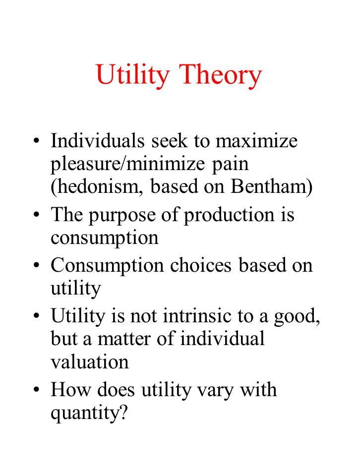 Utility Theory Individuals seek to maximize pleasure/minimize pain (hedonism, based on Bentham) The purpose of production is consumption.