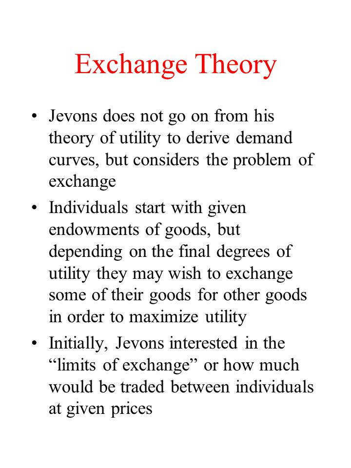 Exchange Theory Jevons does not go on from his theory of utility to derive demand curves, but considers the problem of exchange.