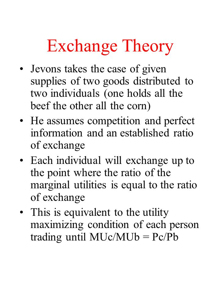 Exchange Theory Jevons takes the case of given supplies of two goods distributed to two individuals (one holds all the beef the other all the corn)
