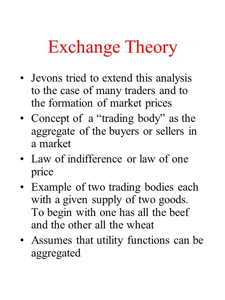 Exchange Theory Jevons tried to extend this analysis to the case of many traders and to the formation of market prices.