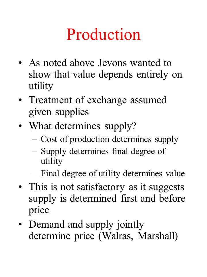 Production As noted above Jevons wanted to show that value depends entirely on utility. Treatment of exchange assumed given supplies.