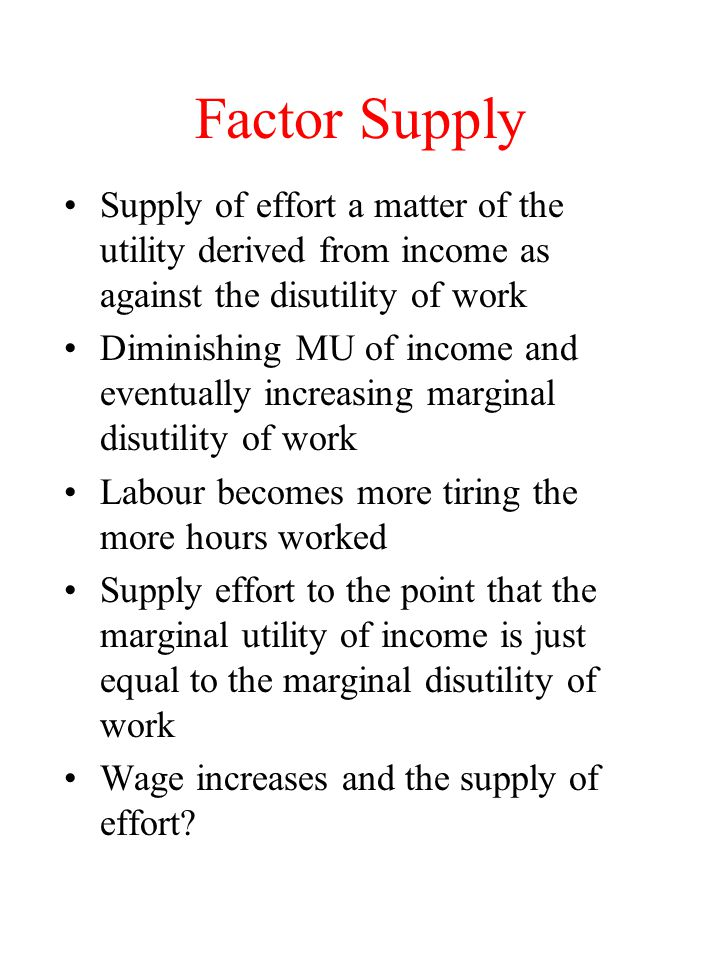 Factor Supply Supply of effort a matter of the utility derived from income as against the disutility of work.