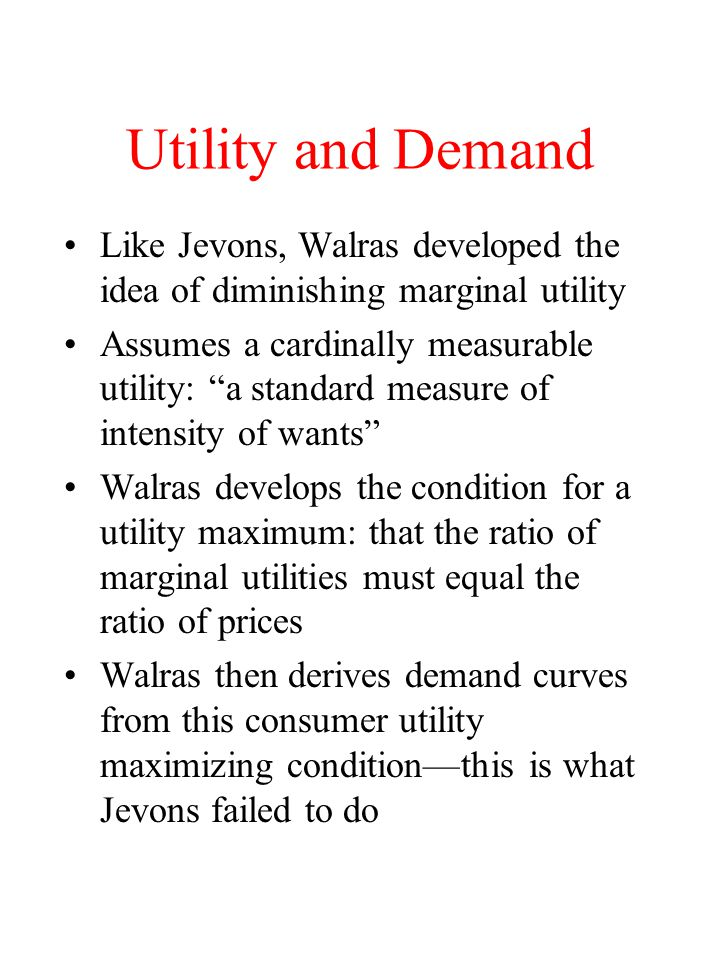 Utility and Demand Like Jevons, Walras developed the idea of diminishing marginal utility.