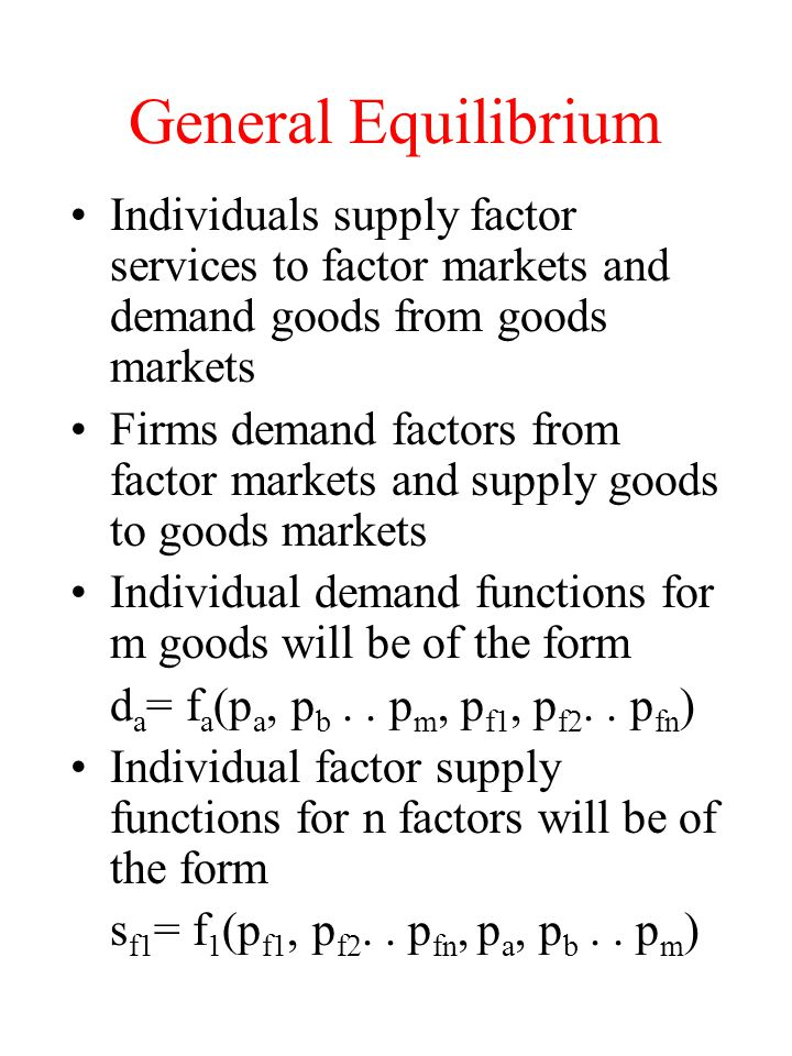 General Equilibrium Individuals supply factor services to factor markets and demand goods from goods markets.
