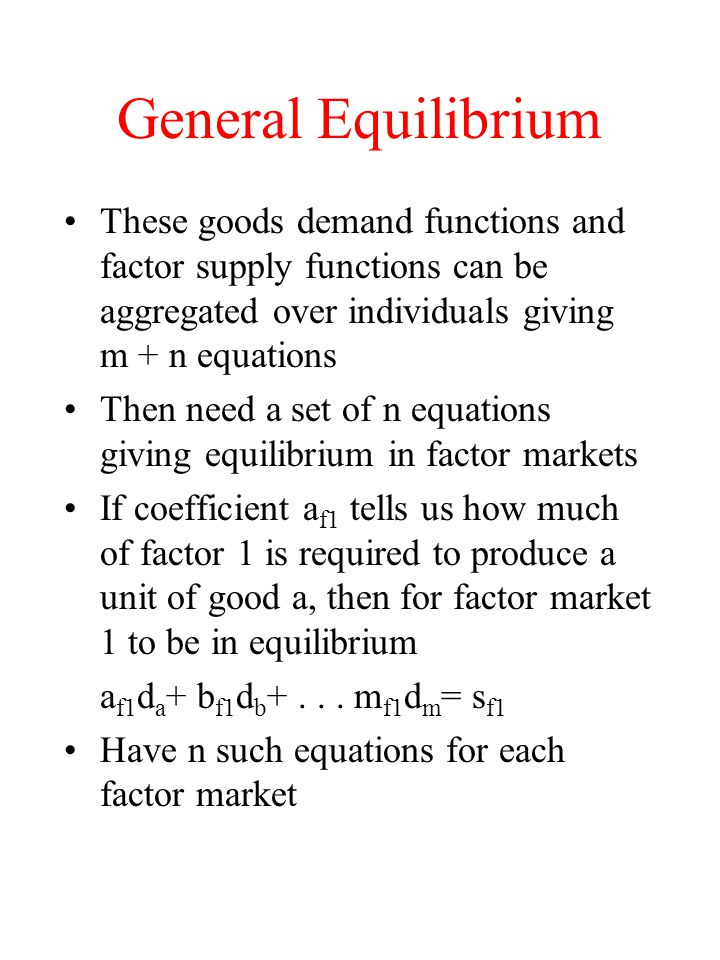 General Equilibrium These goods demand functions and factor supply functions can be aggregated over individuals giving m + n equations.