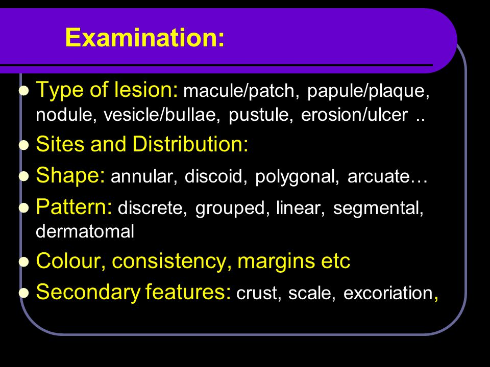 Examination: Type of lesion: macule/patch, papule/plaque, nodule, vesicle/bullae, pustule, erosion/ulcer ..