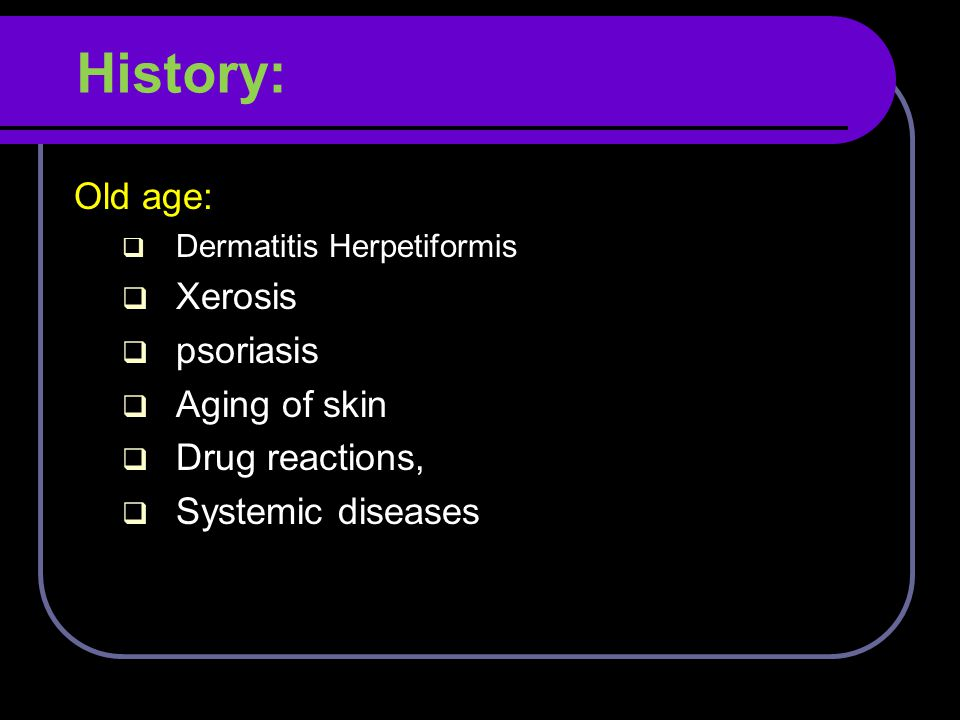 History: Old age: Xerosis psoriasis Aging of skin Drug reactions,
