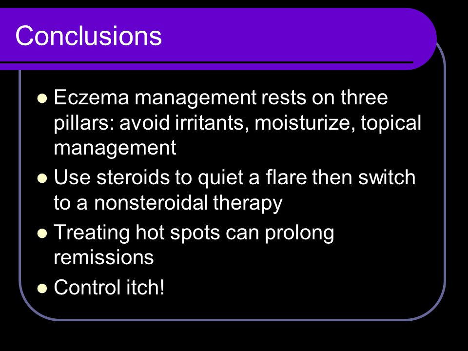 Conclusions Eczema management rests on three pillars: avoid irritants, moisturize, topical management.
