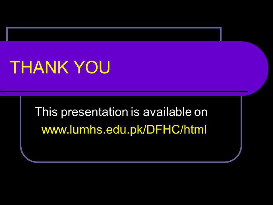 This presentation is available on www.lumhs.edu.pk/DFHC/html