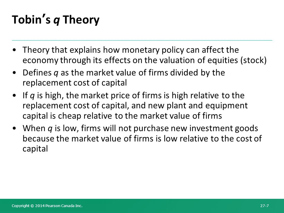 Tobin's q Theory Theory that explains how monetary policy can affect the economy through its effects on the valuation of equities (stock)