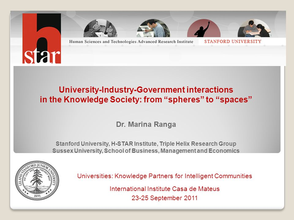 University-Industry-Government interactions in the Knowledge Society: from spheres to spaces Dr. Marina Ranga Stanford University, H-STAR Institute, Triple Helix Research Group Sussex University, School of Business, Management and Economics