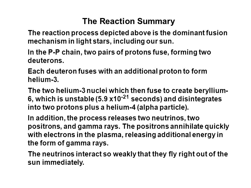 The Reaction Summary The reaction process depicted above is the dominant fusion mechanism in light stars, including our sun.