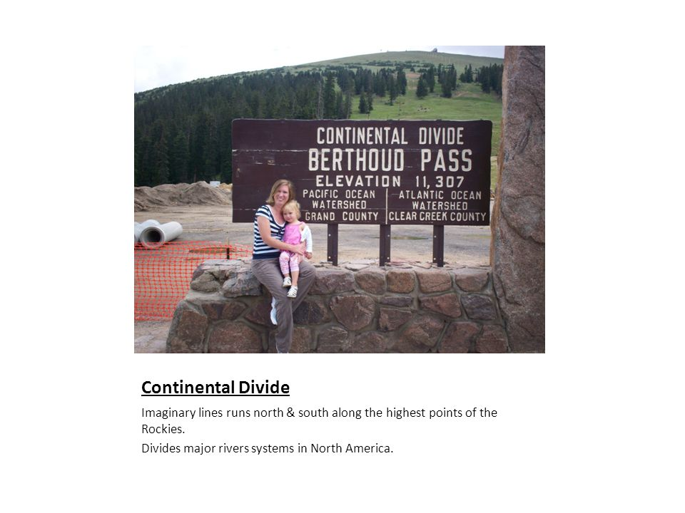 Continental Divide Imaginary lines runs north & south along the highest points of the Rockies.