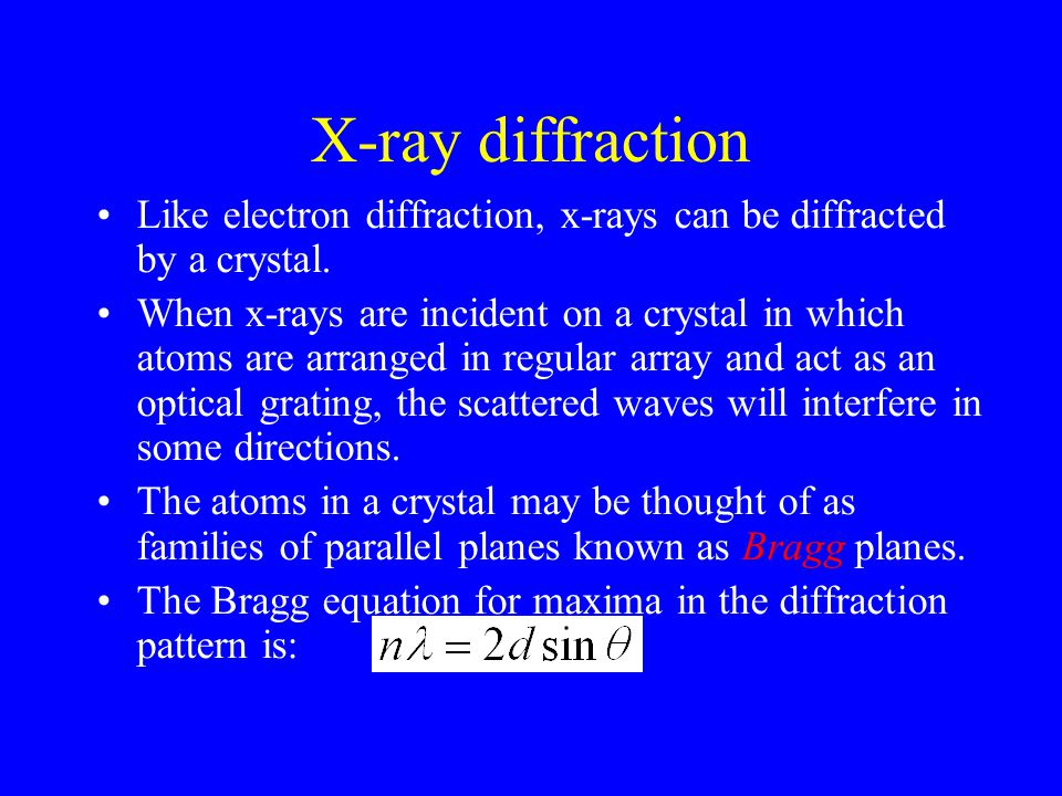X-ray diffraction Like electron diffraction, x-rays can be diffracted by a crystal.