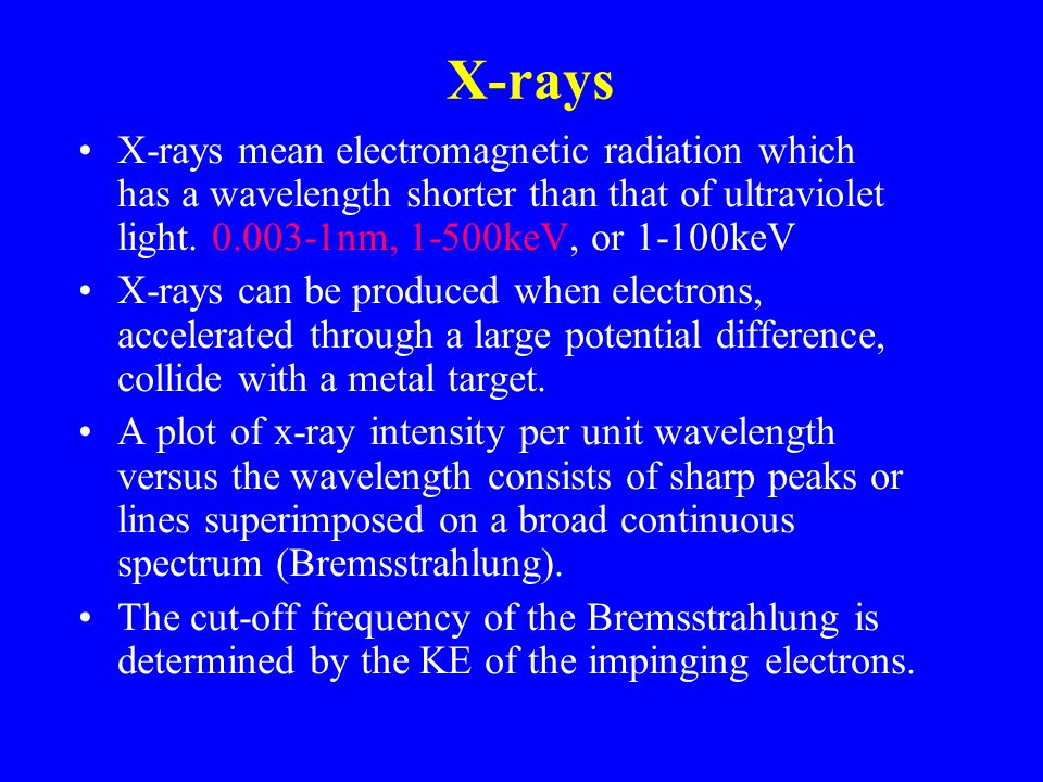 X-rays X-rays mean electromagnetic radiation which has a wavelength shorter than that of ultraviolet light. 0.003-1nm, 1-500keV, or 1-100keV.