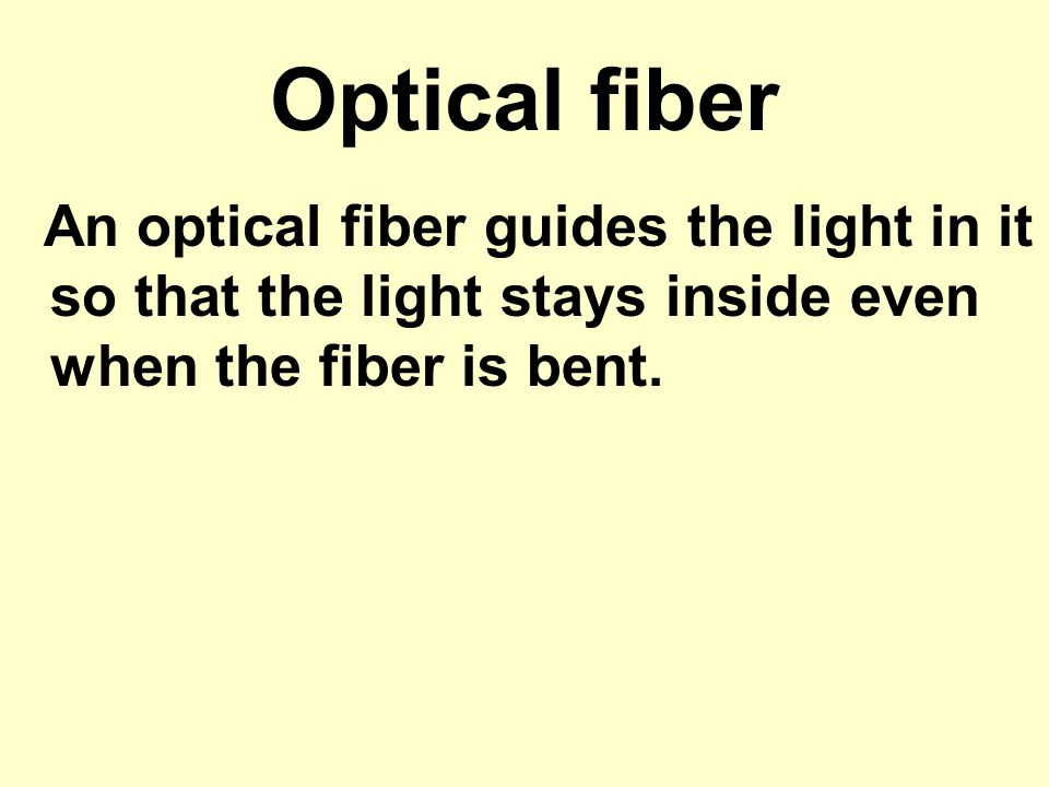 Optical fiber An optical fiber guides the light in it so that the light stays inside even when the fiber is bent.