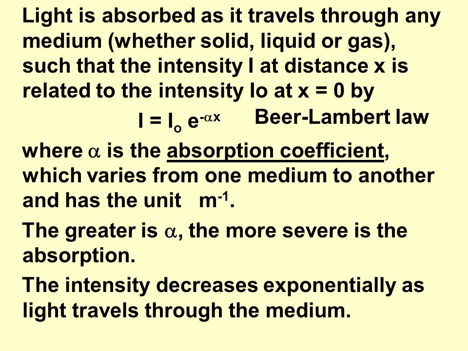 Light is absorbed as it travels through any medium (whether solid, liquid or gas), such that the intensity I at distance x is related to the intensity Io at x = 0 by