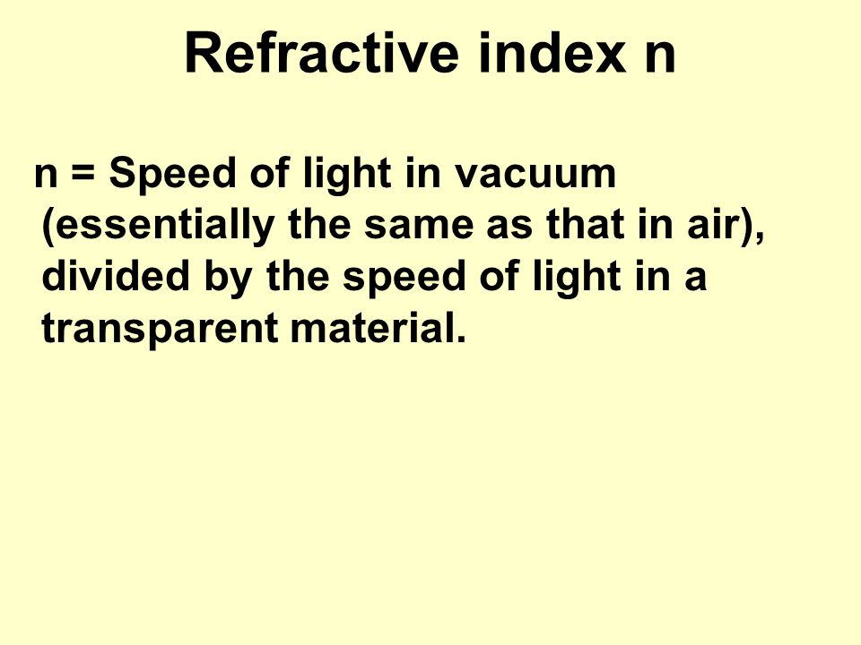 Refractive index n n = Speed of light in vacuum (essentially the same as that in air), divided by the speed of light in a transparent material.