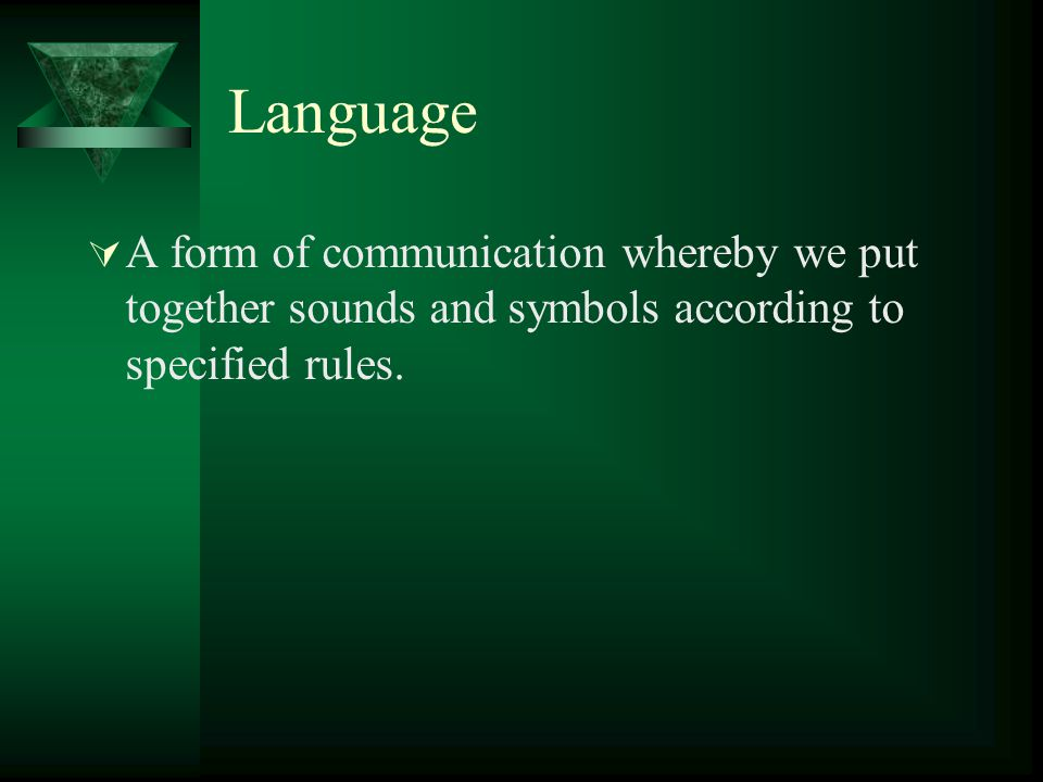 Language A form of communication whereby we put together sounds and symbols according to specified rules.