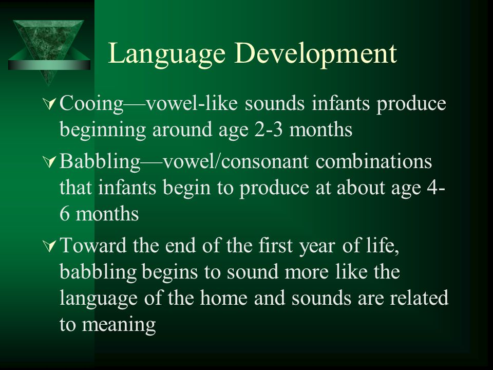 Language Development Cooing—vowel-like sounds infants produce beginning around age 2-3 months.