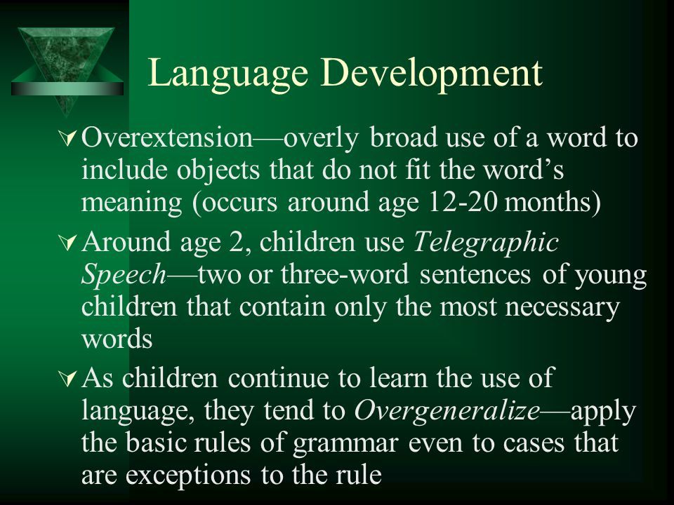 Language Development Overextension—overly broad use of a word to include objects that do not fit the word's meaning (occurs around age 12-20 months)