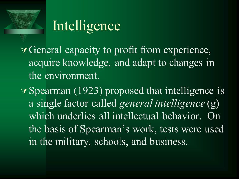Intelligence General capacity to profit from experience, acquire knowledge, and adapt to changes in the environment.