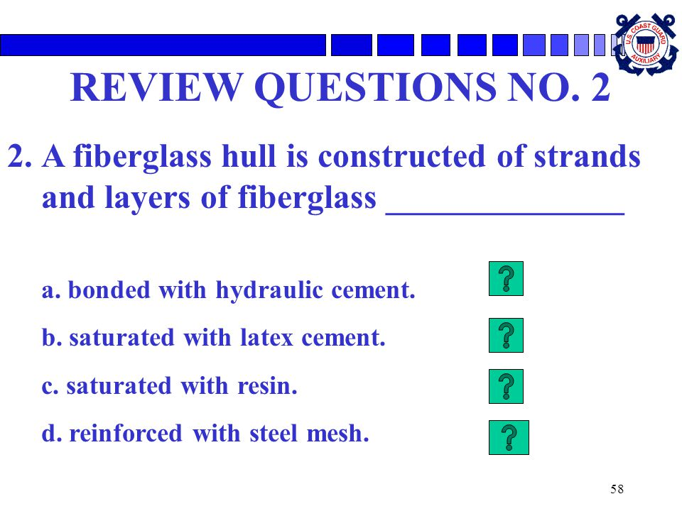 REVIEW QUESTIONS NO. 2 A fiberglass hull is constructed of strands and layers of fiberglass ______________.