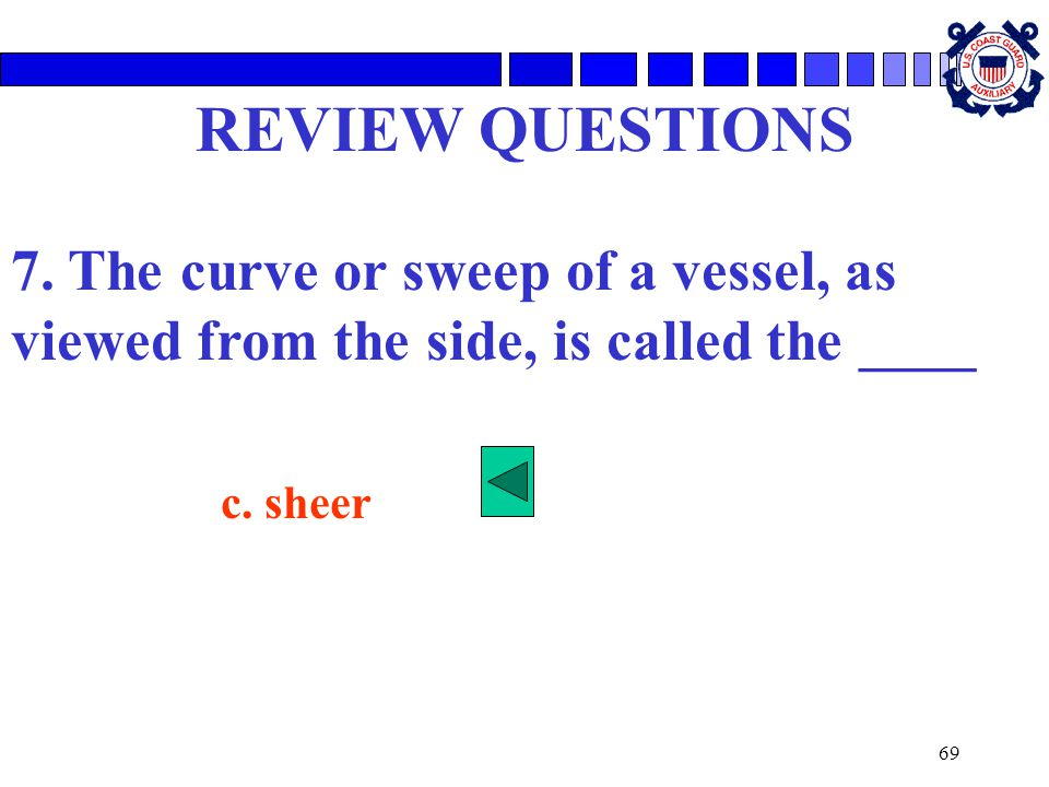 REVIEW QUESTIONS 7. The curve or sweep of a vessel, as viewed from the side, is called the ____.