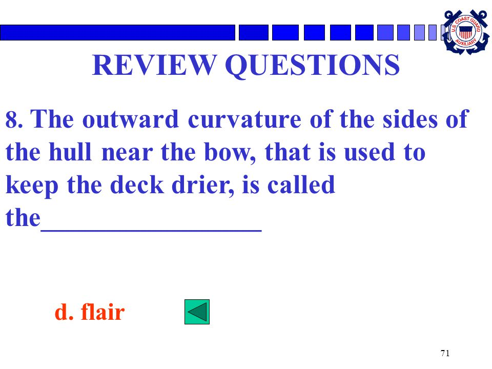 REVIEW QUESTIONS 8. The outward curvature of the sides of the hull near the bow, that is used to keep the deck drier, is called the________________.