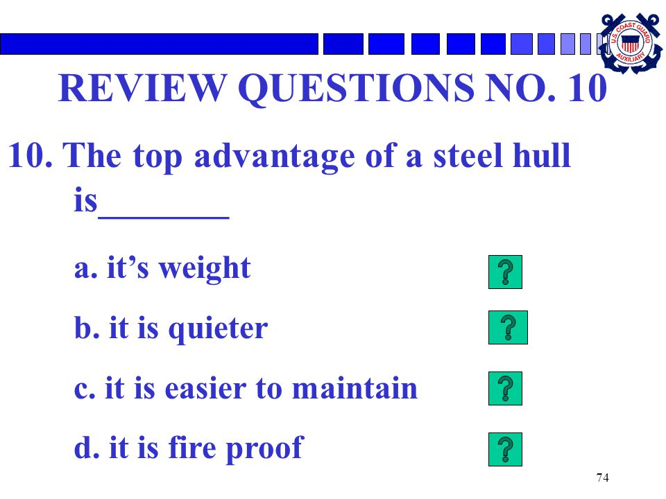 REVIEW QUESTIONS NO. 10 10. The top advantage of a steel hull is_______. a. it's weight. b. it is quieter.