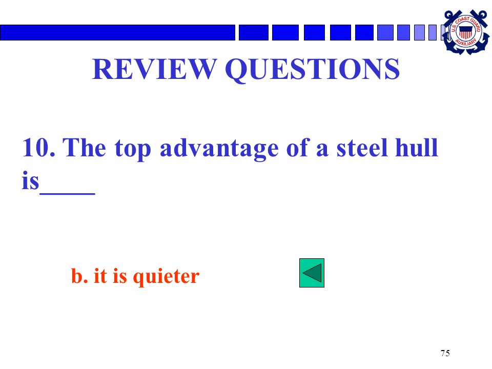 REVIEW QUESTIONS 10. The top advantage of a steel hull is____
