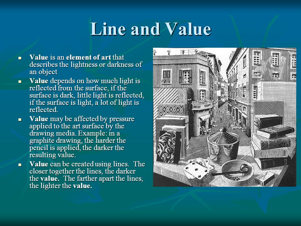Line and Value Value is an element of art that describes the lightness or darkness of an object.