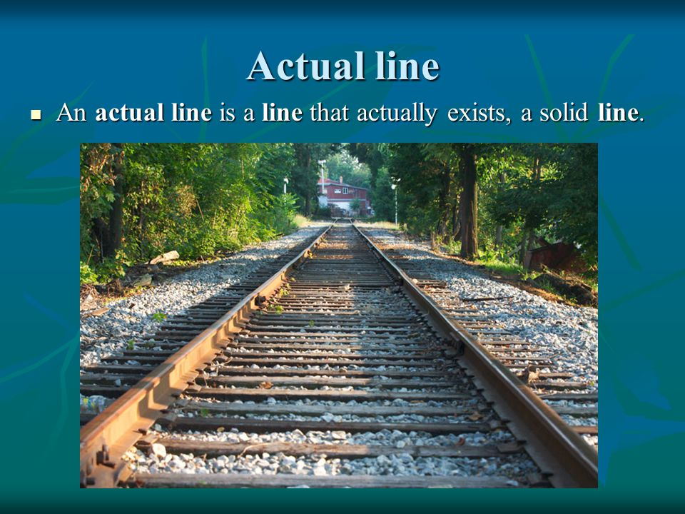 Actual line An actual line is a line that actually exists, a solid line.