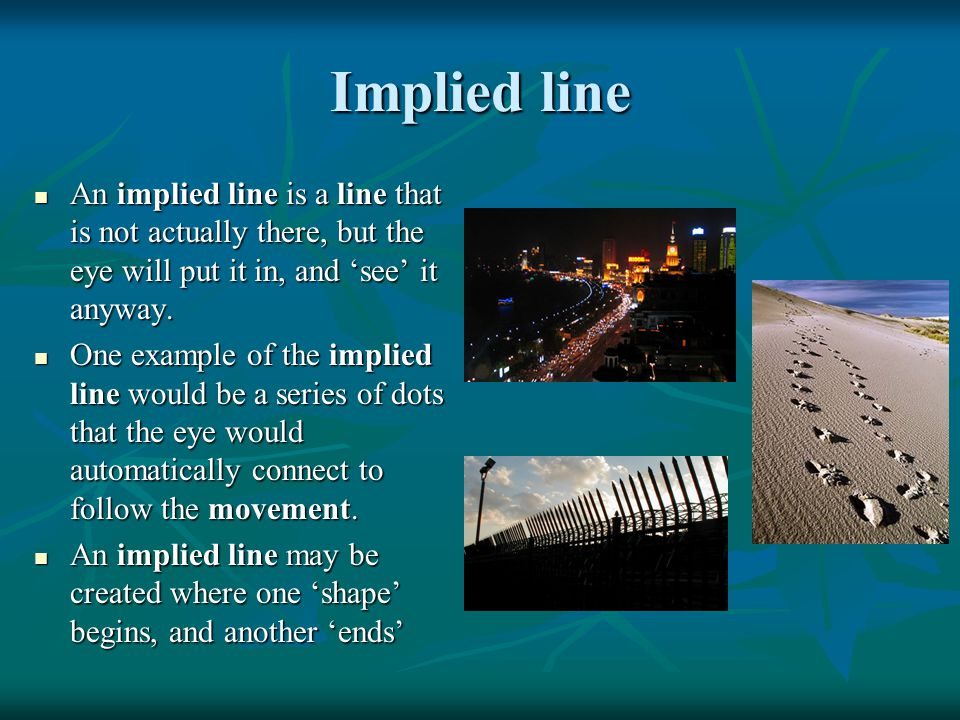 Implied line An implied line is a line that is not actually there, but the eye will put it in, and 'see' it anyway.