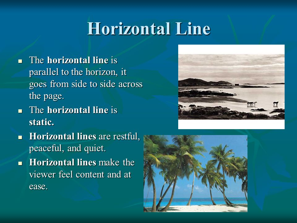 Horizontal Line The horizontal line is parallel to the horizon, it goes from side to side across the page.