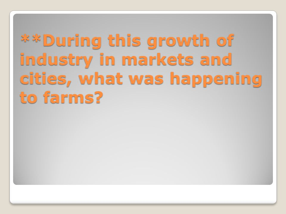 **During this growth of industry in markets and cities, what was happening to farms