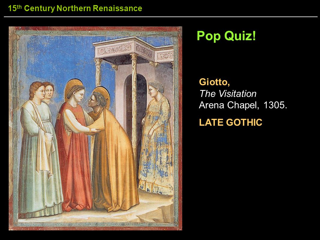 Pop Quiz! Giotto, The Visitation Arena Chapel, 1305. LATE GOTHIC