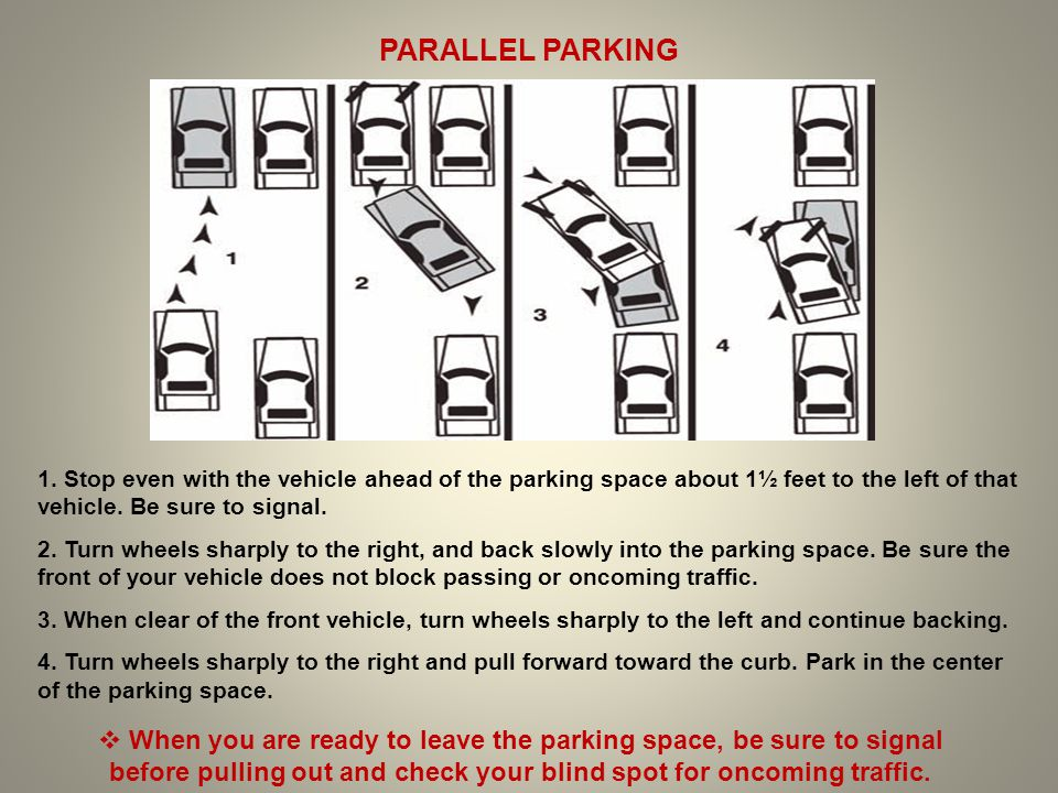 PARALLEL PARKING 1. Stop even with the vehicle ahead of the parking space about 1½ feet to the left of that vehicle. Be sure to signal.