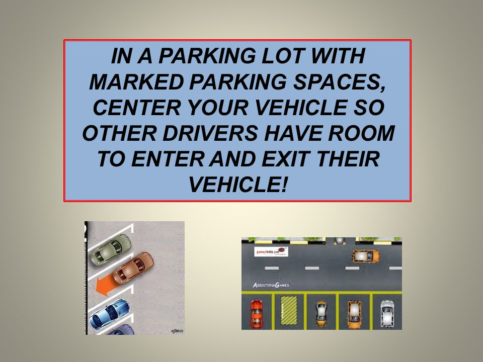 IN A PARKING LOT WITH MARKED PARKING SPACES, CENTER YOUR VEHICLE SO OTHER DRIVERS HAVE ROOM TO ENTER AND EXIT THEIR VEHICLE!