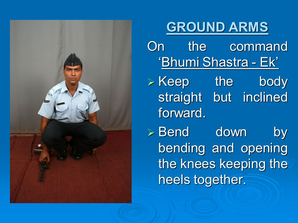 GROUND ARMS On the command 'Bhumi Shastra - Ek' Keep the body straight but inclined forward.