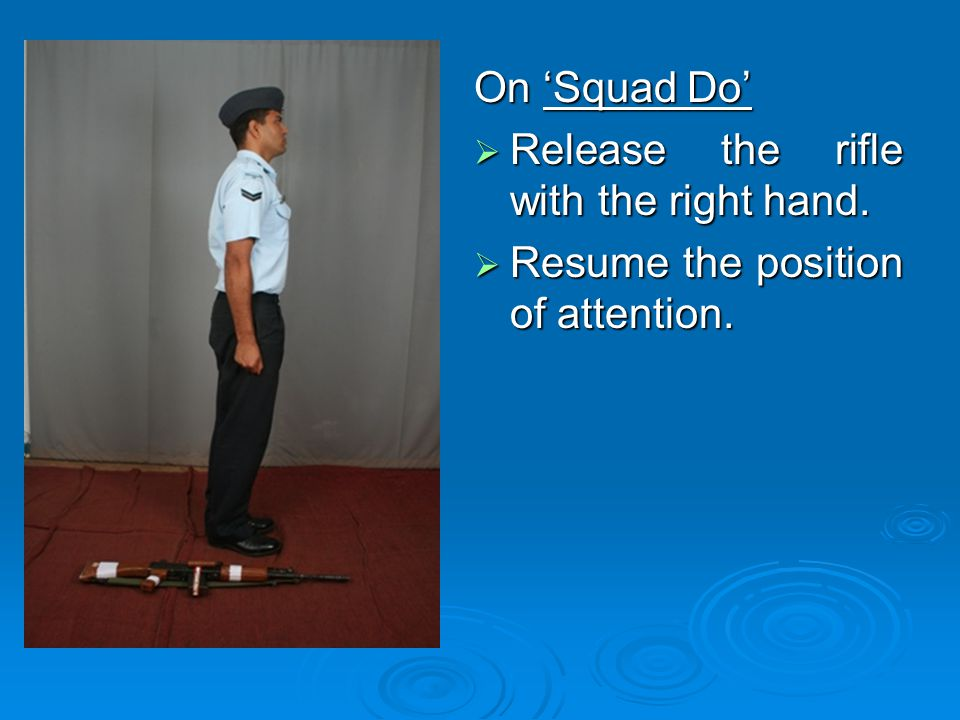 On 'Squad Do' Release the rifle with the right hand. Resume the position of attention.