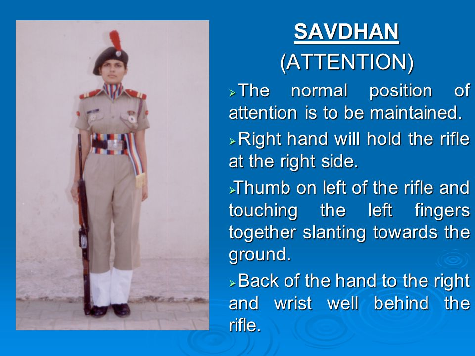 SAVDHAN (ATTENTION) The normal position of attention is to be maintained. Right hand will hold the rifle at the right side.